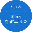 1코스 32km 약 40분 소요